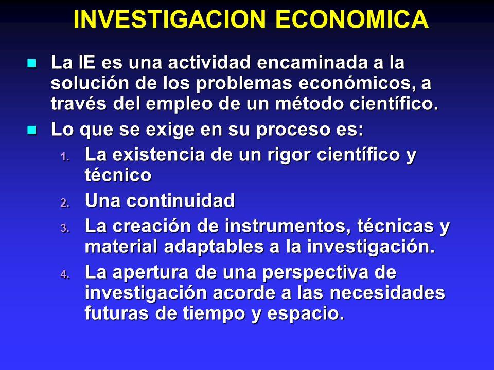 INVESTIGACION ECONOMICA La IE es una actividad encaminada a la solución de los problemas económicos, a través del empleo de un método científico. La I