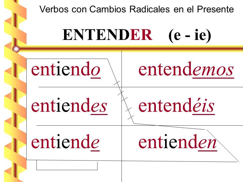 Verbos con Cambios Radicales en el Presente ENTENDER (e - ie) entiendo entendemos entiendes entendéis entiende entienden