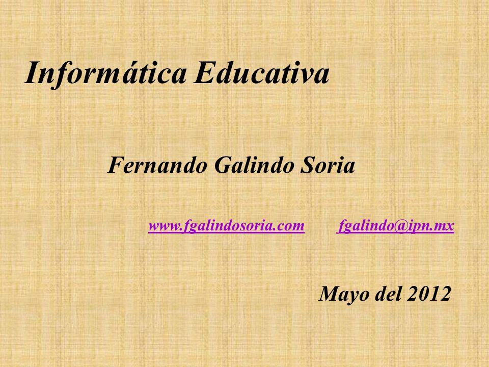Informática Educativa www.fgalindosoria.comwww.fgalindosoria.com fgalindo@ipn.mxfgalindo@ipn.mx Fernando Galindo Soria Mayo del 2012