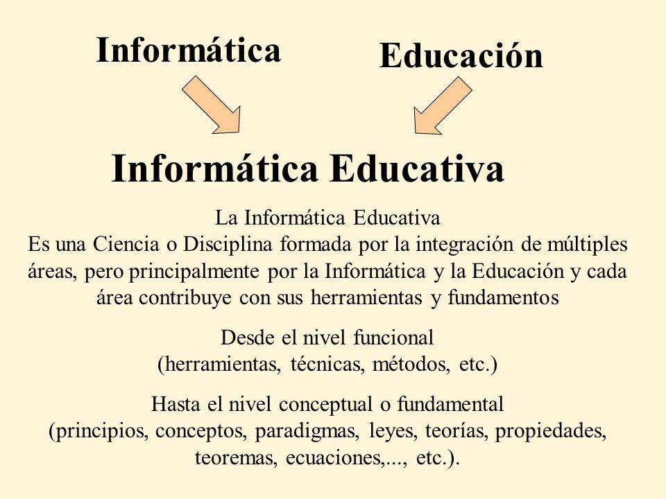 Informática Educativa Informática Educación La Informática Educativa Es una Ciencia o Disciplina formada por la integración de múltiples áreas, pero p