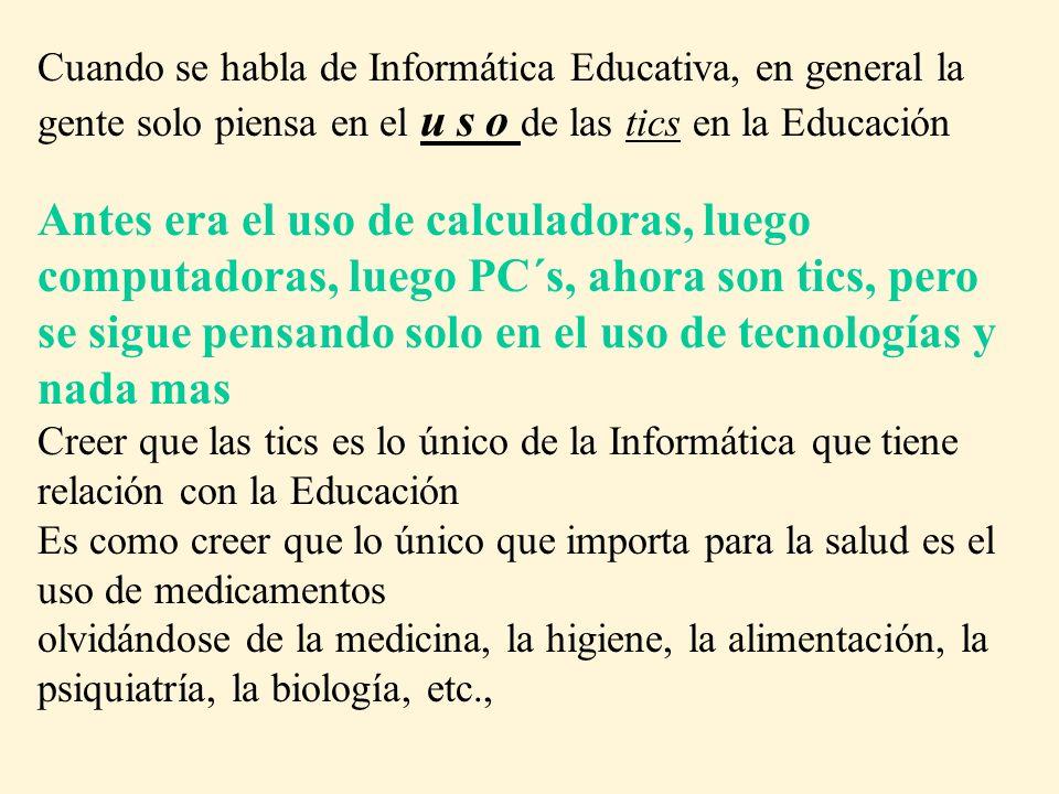 Cuando se habla de Informática Educativa, en general la gente solo piensa en el u s o de las tics en la Educación Antes era el uso de calculadoras, lu