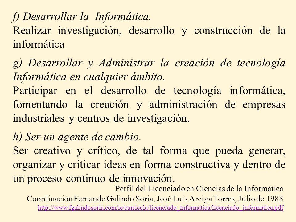 f) Desarrollar la Informática. Realizar investigación, desarrollo y construcción de la informática g) Desarrollar y Administrar la creación de tecnolo