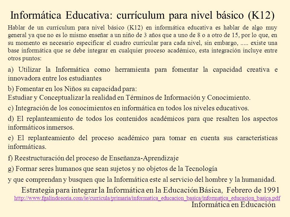 Hablar de un currículum para nivel básico (K12) en informática educativa es hablar de algo muy general ya que no es lo mismo enseñar a un niño de 3 añ