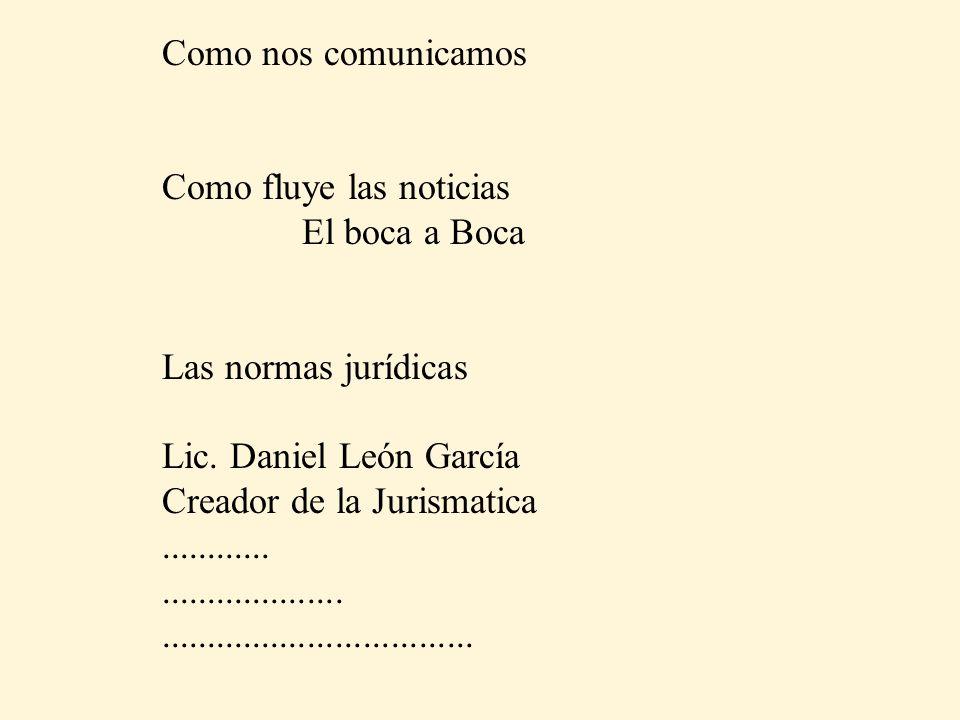 Como nos comunicamos Como fluye las noticias El boca a Boca Las normas jurídicas Lic. Daniel León García Creador de la Jurismatica....................