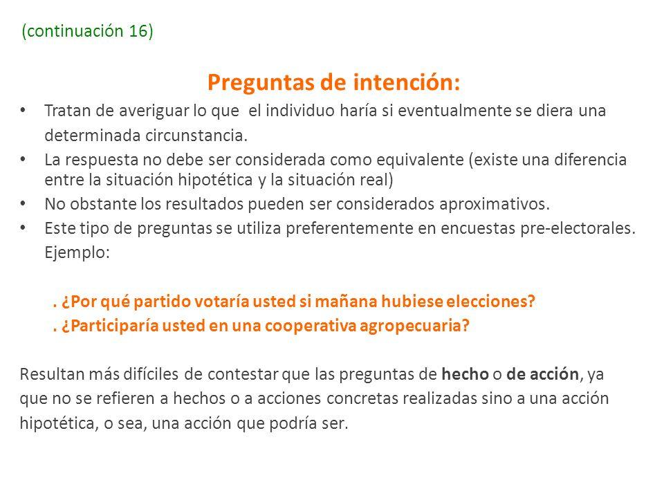 (continuación 16) Preguntas de intención: Tratan de averiguar lo que el individuo haría si eventualmente se diera una determinada circunstancia. La re