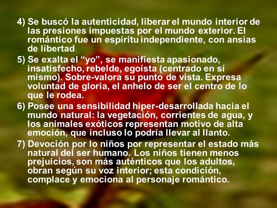 4) Se buscó la autenticidad, liberar el mundo interior de las presiones impuestas por el mundo exterior. El romántico fue un espíritu independiente, c