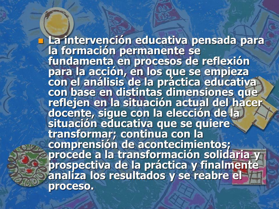 n Acciones todas que tienen como objetivo la asimilación, transformación y mejora de la práctica educativa del profesional solidario y reflexivo.
