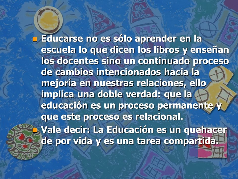 n La educación como proceso permanente no se acaba ni se reduce a una sola acción: nunca dejamos de aprender.
