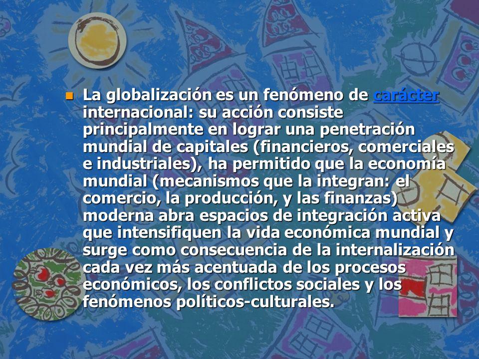 n La globalización es un fenómeno de carácter internacional: su acción consiste principalmente en lograr una penetración mundial de capitales (financi