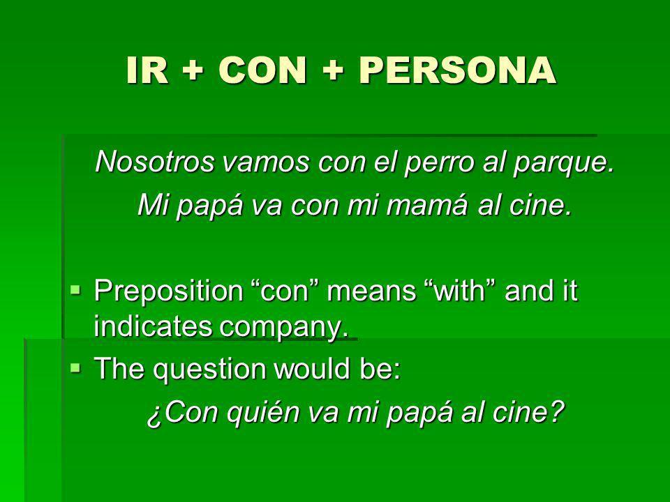 IR + CON + PERSONA Nosotros vamos con el perro al parque. Mi papá va con mi mamá al cine. Preposition con means with and it indicates company. Preposi