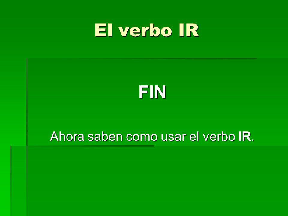 El verbo IR FIN Ahora saben como usar el verbo IR.