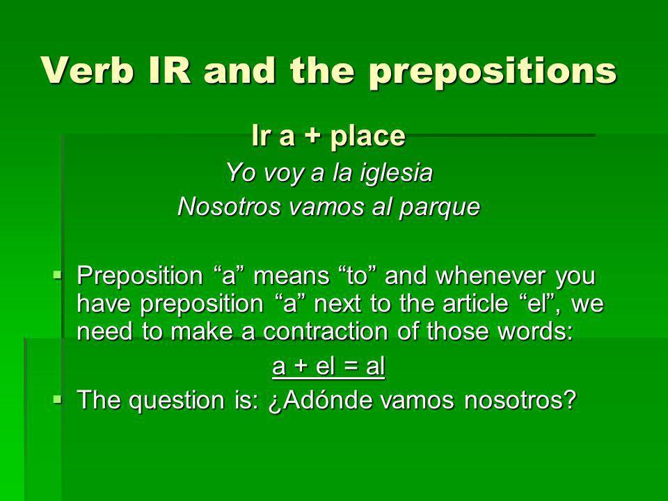 Verb IR and the prepositions Ir a + place Yo voy a la iglesia Nosotros vamos al parque Preposition a means to and whenever you have preposition a next