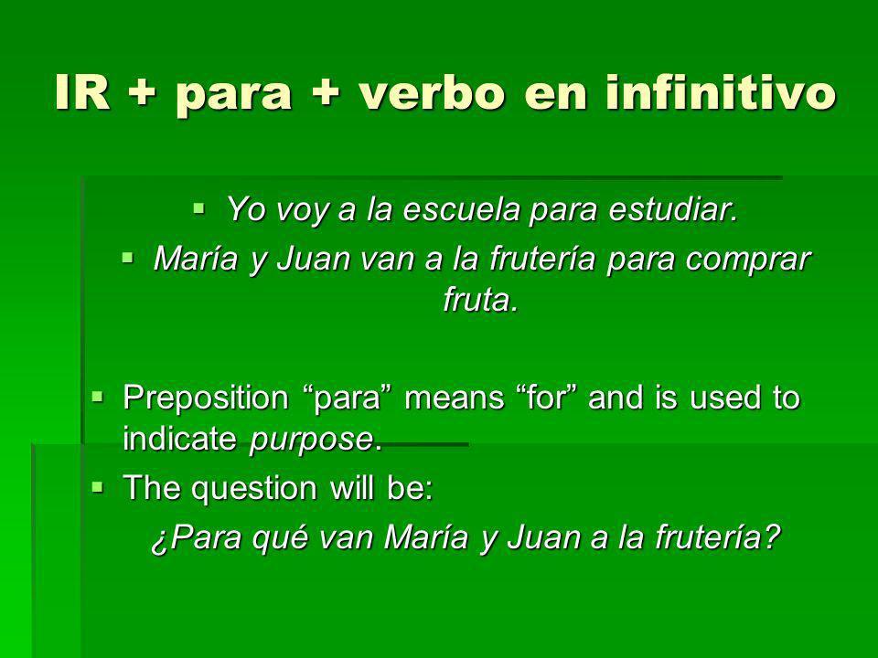 IR + para + verbo en infinitivo Yo voy a la escuela para estudiar. Yo voy a la escuela para estudiar. María y Juan van a la frutería para comprar frut