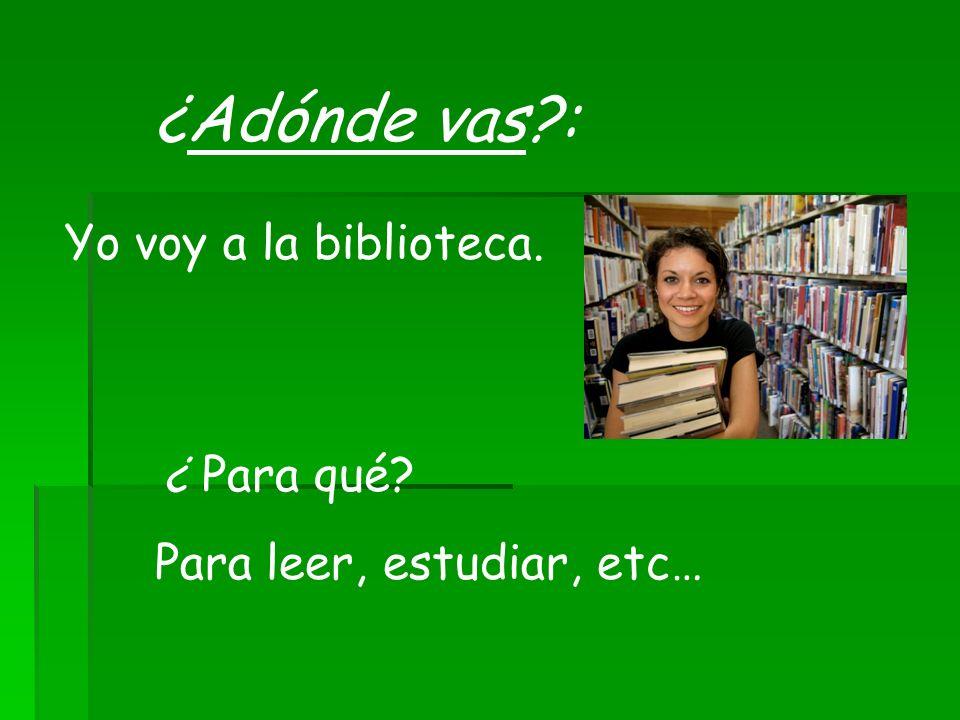 ¿Adónde vas?: Yo voy a la biblioteca. ¿ Para qué? Para leer, estudiar, etc…