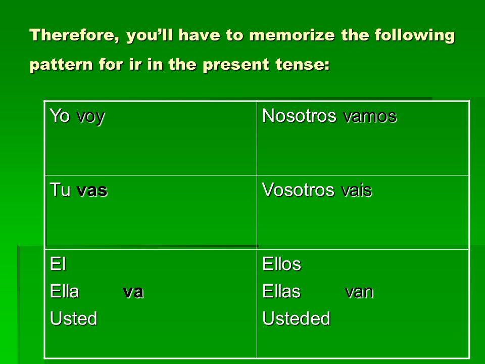 Therefore, youll have to memorize the following pattern for ir in the present tense: Yo voy Nosotros vamos Tu vas Vosotros vais El Ella va UstedEllos
