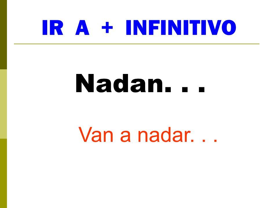 IR A + INFINITIVO Nadan... Van a nadar...
