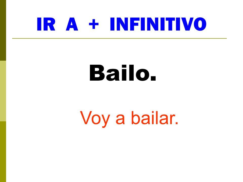 IR A + INFINITIVO Bailo. Voy a bailar.