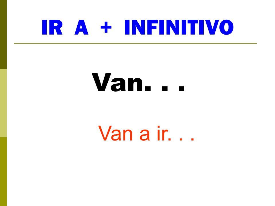 IR A + INFINITIVO Van... Van a ir...