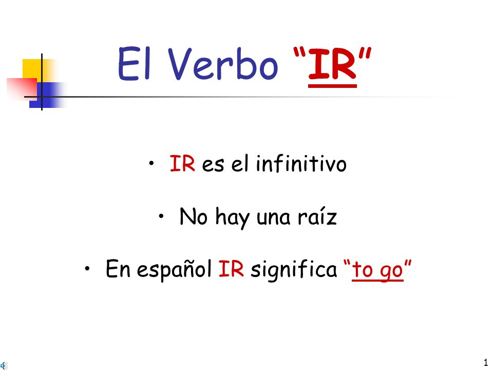 1 El Verbo IR IR es el infinitivo No hay una raíz En español IR significa to go