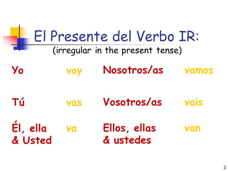 3 El Presente del Verbo IR: (irregular in the present tense) Yo voy Tú vas Él, ella va & Usted Nosotros/as vamos Vosotros/as vais Ellos, ellas van & ustedes