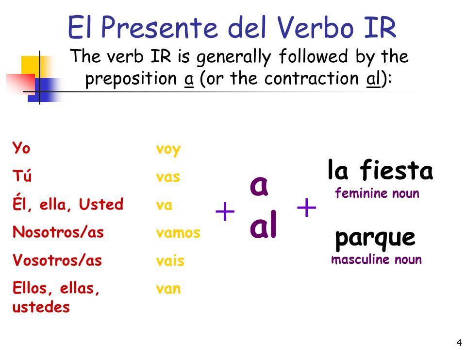 4 El Presente del Verbo IR The verb IR is generally followed by the preposition a (or the contraction al): Yo Tú Él, ella, Usted Nosotros/as Vosotros/as Ellos, ellas, ustedes voy vas va vamos vais van + a al parque + la fiesta masculine noun feminine noun