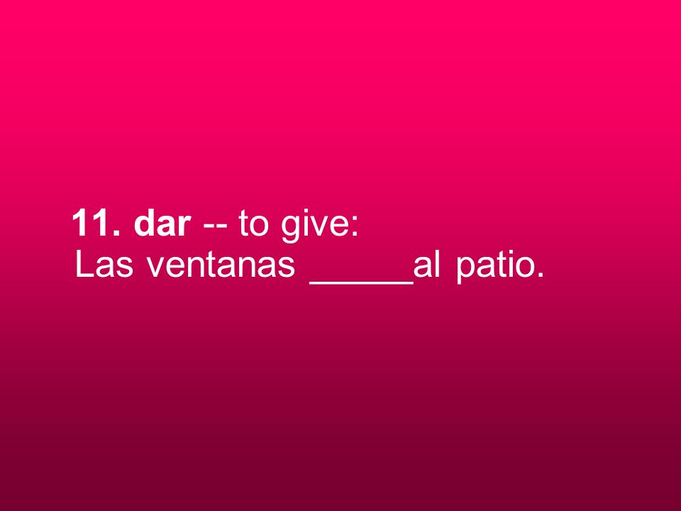 11. dar -- to give: Las ventanas _____al patio.