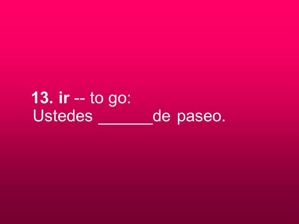 13. ir -- to go: Ustedes ______de paseo.