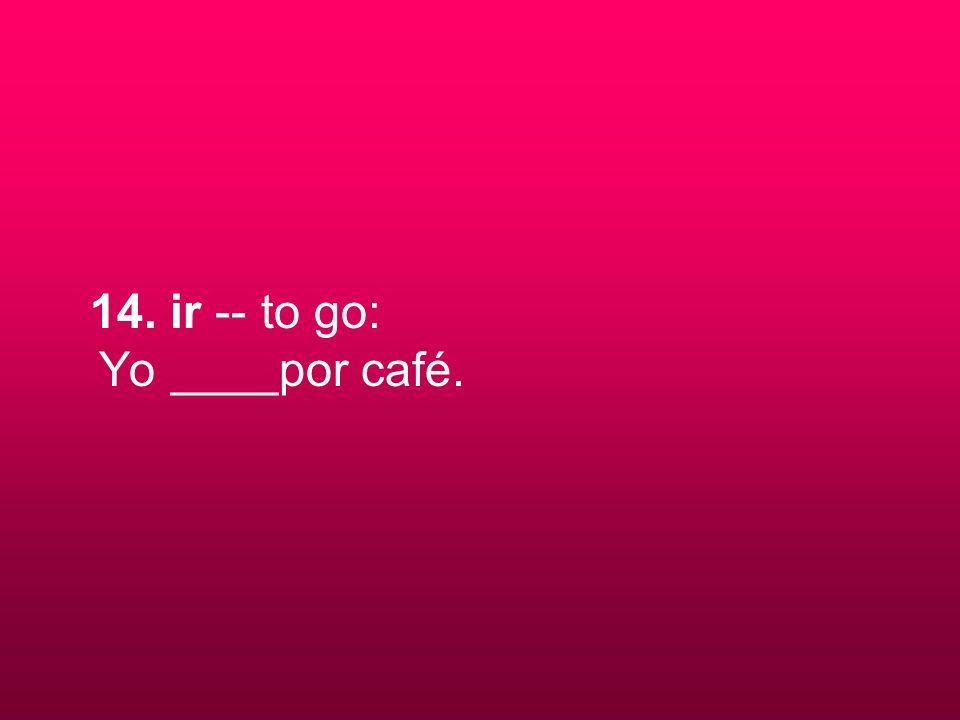 14. ir -- to go: Yo ____por café.