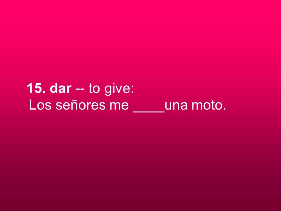 15. dar -- to give: Los señores me ____una moto.