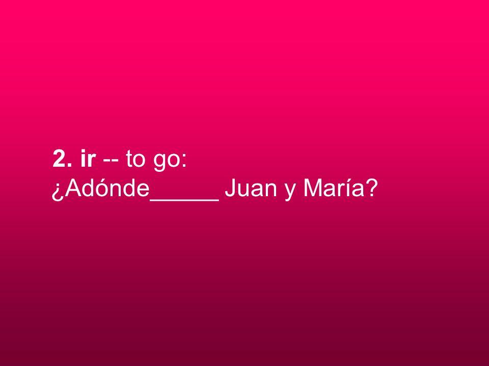 2. ir -- to go: ¿Adónde_____ Juan y María