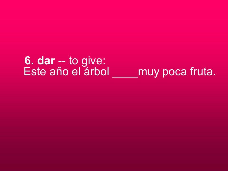 6. dar -- to give: Este año el árbol ____muy poca fruta.