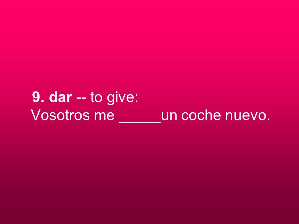 9. dar -- to give: Vosotros me _____un coche nuevo.