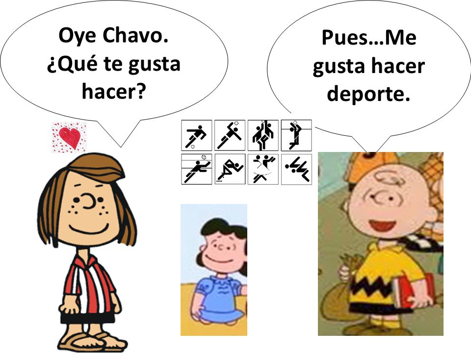 Oye Chavo. ¿Qué te gusta hacer? Pues…Me gusta hacer deporte.