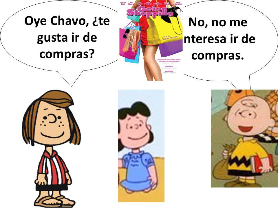 Oye Chavo, ¿te gusta ir de compras? No, no me interesa ir de compras.