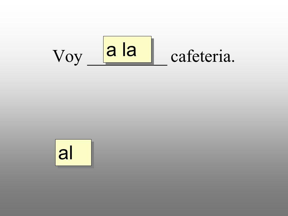 Voy _________ cafeteria. a la al
