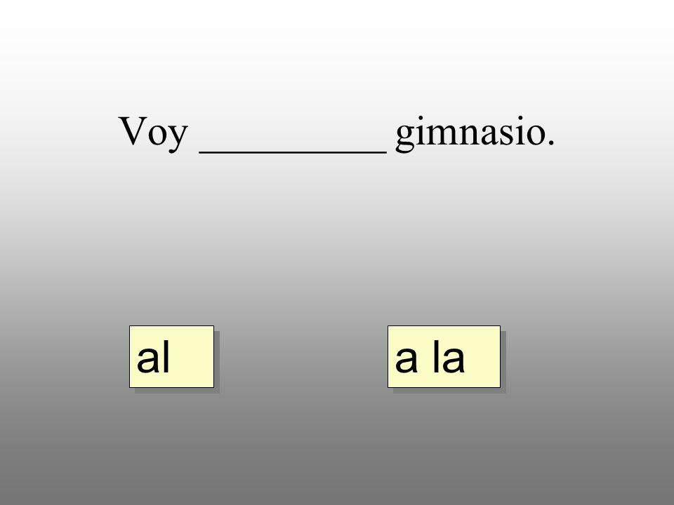 Voy _________ gimnasio. a la al