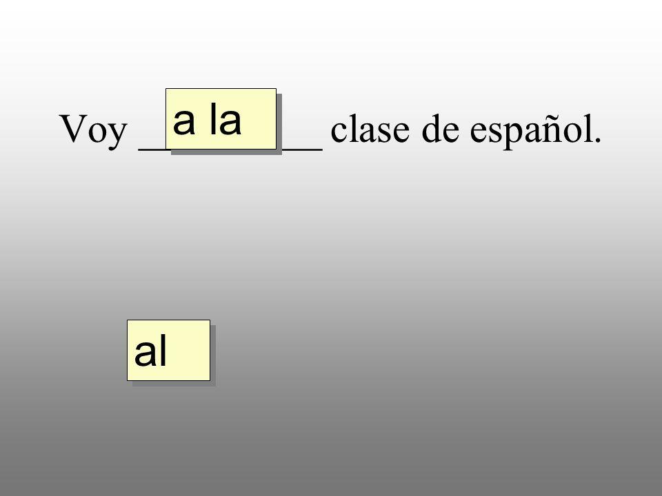 Voy _________ clase de español. a la al