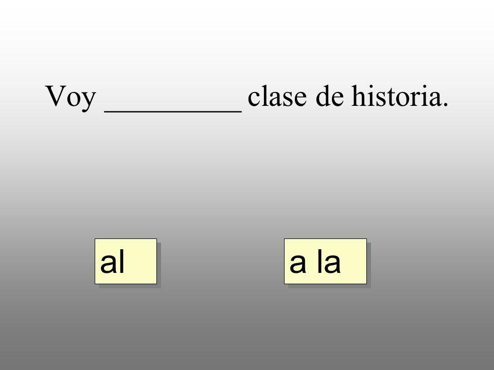 Voy _________ clase de historia. a la al
