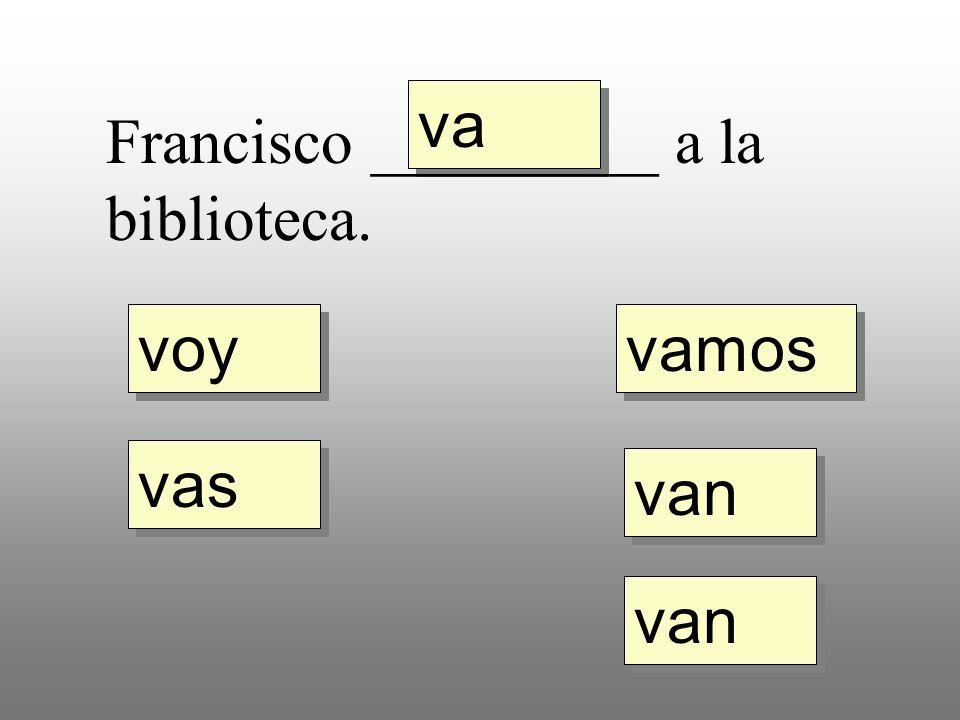 voy vas va vamos van Francisco _________ a la biblioteca.
