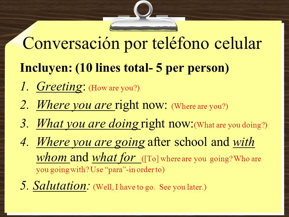 Conversación por teléfono celular Incluyen: (10 lines total- 5 per person) 1.Greeting: (How are you ) 2.Where you are right now: (Where are you ) 3.What you are doing right now: (What are you doing ) 4.Where you are going after school and with whom and what for ([To] where are you going.