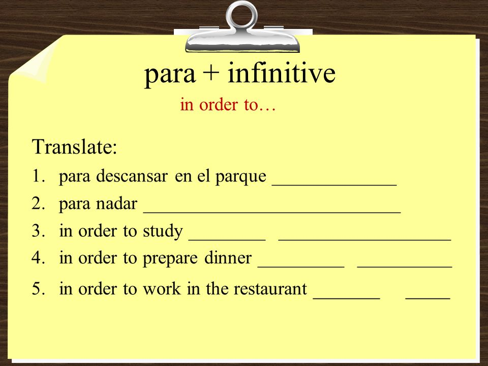 para + infinitive Translate: 1.para descansar en el parque _____________ 2.para nadar ___________________________ 3.in order to study ________ __________________ 4.in order to prepare dinner _________ __________ 5.in order to work in the restaurant ______ ____ in order to…