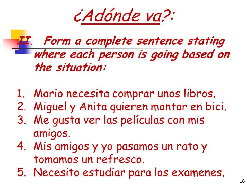 15 ¿Adónde va?: I.Form a complete sentence stating where each person is going: 1.Yo / ir / el baile 2.Tú / ir / el concierto 3.Mi amiga y yo / ir / la