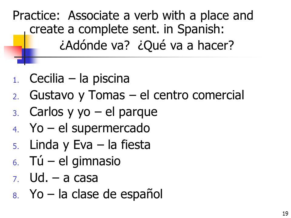 18 II. IR for destination with purpose: ¿Adónde vas? + ¿Qué vas a hacer? Ir + a + place + para + verb inf. =going somewhere in order to do something E