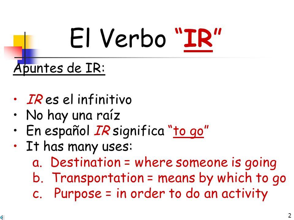 2 El Verbo IR Apuntes de IR: IR es el infinitivo No hay una raíz En español IR significa to go It has many uses: a.