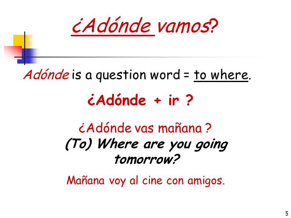 5 ¿Adónde vamos.¿Adónde + ir . Adónde is a question word = to where.