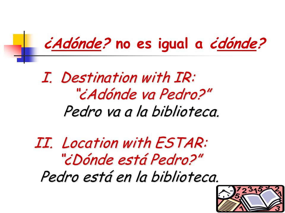 6 I.Destination with IR: ¿Adónde va Pedro.Pedro va a la biblioteca.