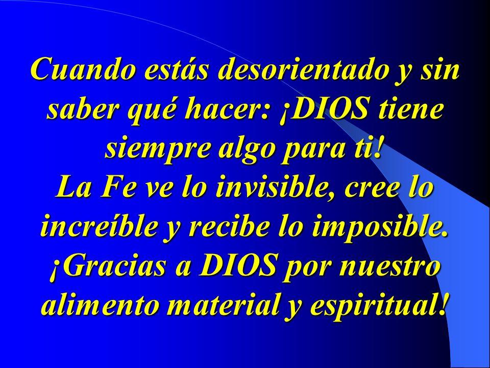 Cuando estás desorientado y sin saber qué hacer: ¡DIOS tiene siempre algo para ti! La Fe ve lo invisible, cree lo increíble y recibe lo imposible. ¡Gr