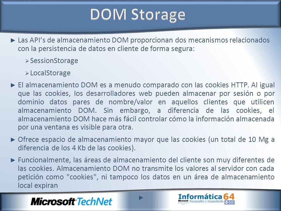 Las APIs de almacenamiento DOM proporcionan dos mecanismos relacionados con la persistencia de datos en cliente de forma segura: SessionStorage LocalStorage El almacenamiento DOM es a menudo comparado con las cookies HTTP.