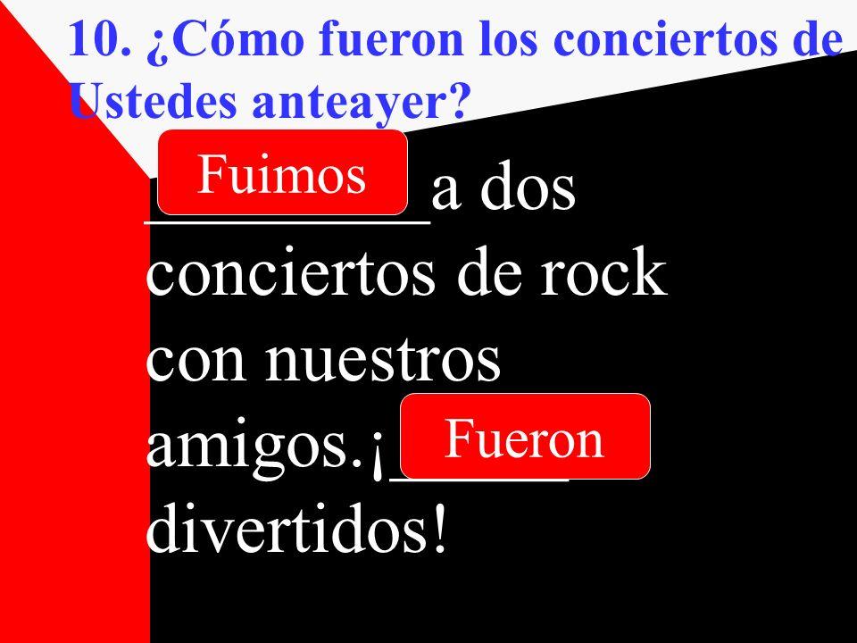 10. ¿Cómo fueron los conciertos de Ustedes anteayer? ________a dos conciertos de rock con nuestros amigos.¡_____ divertidos! Fueron Fuimos