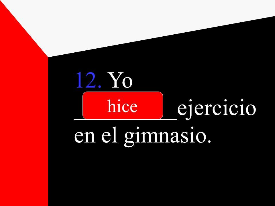 12. Yo _________ejercicio en el gimnasio. hice